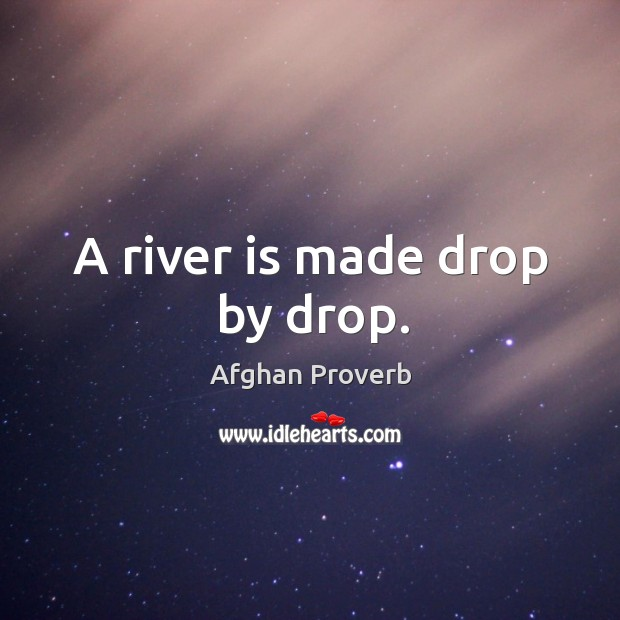 A river is made drop by drop. Afghan Proverbs Image