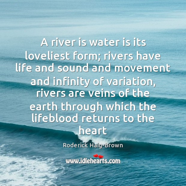 A river is water is its loveliest form; rivers have life and Image