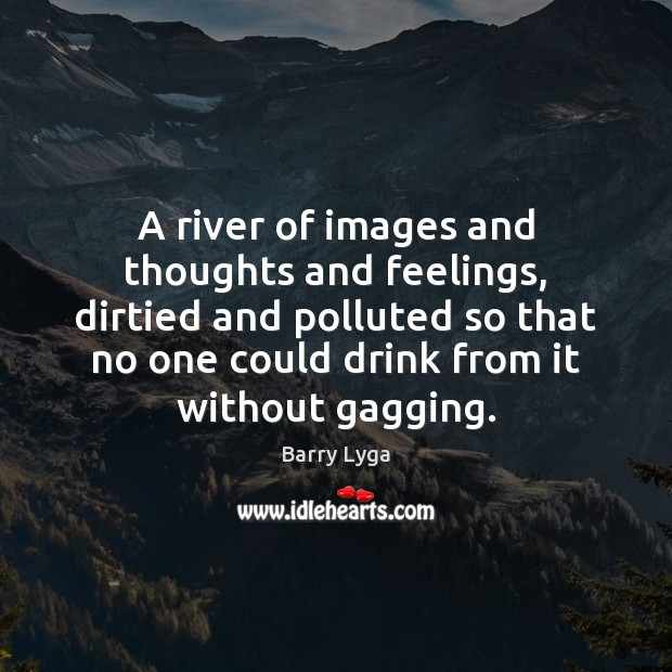 A river of images and thoughts and feelings, dirtied and polluted so Image