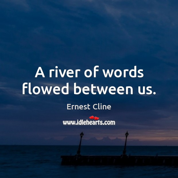 A river of words flowed between us. Ernest Cline Picture Quote