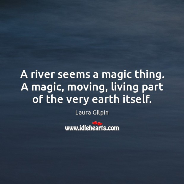 A river seems a magic thing. A magic, moving, living part of the very earth itself. Laura Gilpin Picture Quote