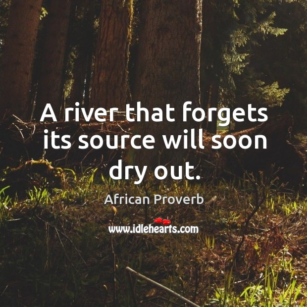 Image, A river that forgets its source will soon dry out.