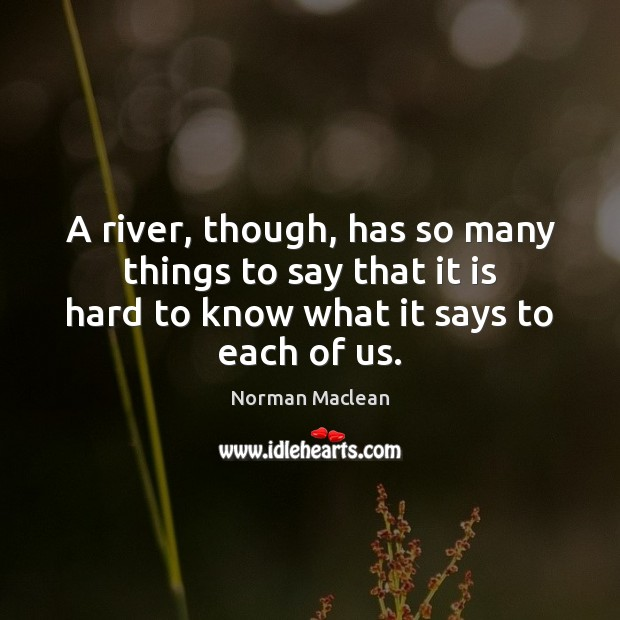 A river, though, has so many things to say that it is Norman Maclean Picture Quote