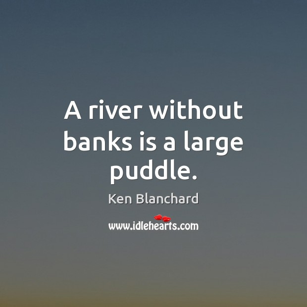 A river without banks is a large puddle. Image