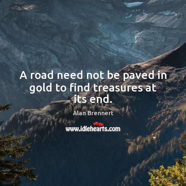 Image, A road need not be paved in gold to find treasures at its end.