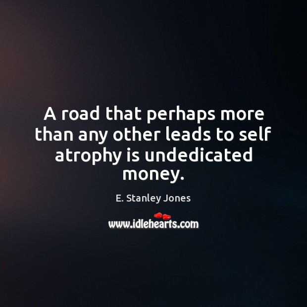 A road that perhaps more than any other leads to self atrophy is undedicated money. E. Stanley Jones Picture Quote