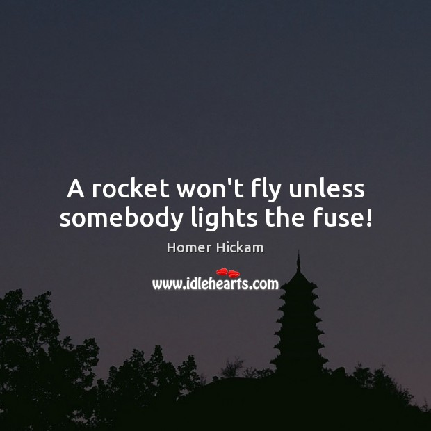 A rocket won't fly unless somebody lights the fuse! Image