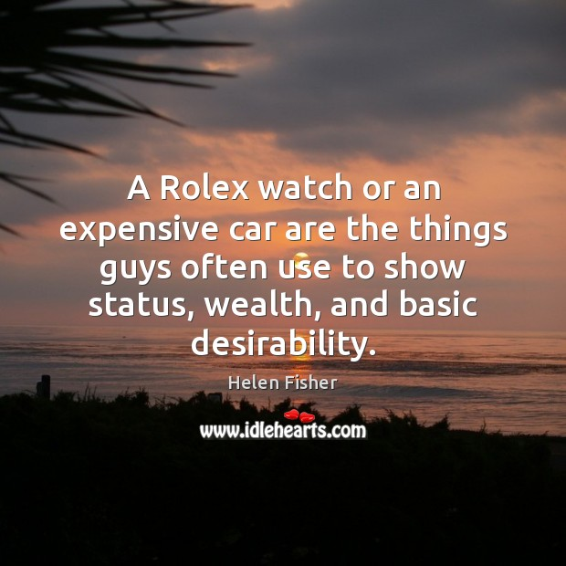 Helen Fisher Picture Quote image saying: A Rolex watch or an expensive car are the things guys often