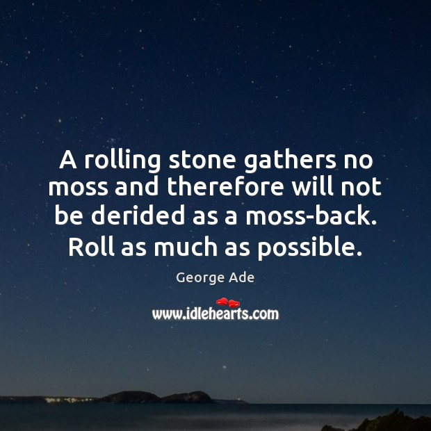 A rolling stone gathers no moss and therefore will not be derided George Ade Picture Quote
