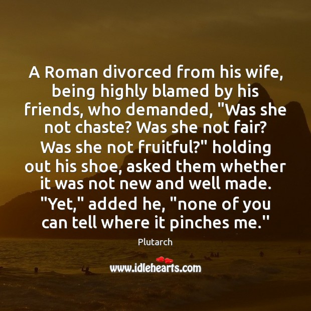 A Roman divorced from his wife, being highly blamed by his friends, Plutarch Picture Quote