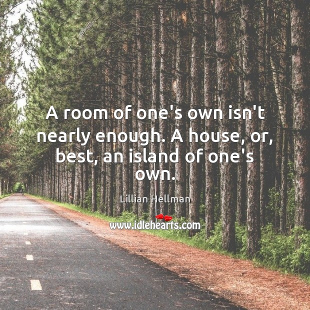 A room of one's own isn't nearly enough. A house, or, best, an island of one's own. Lillian Hellman Picture Quote