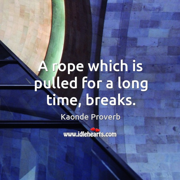A rope which is pulled for a long time, breaks. Kaonde Proverbs Image
