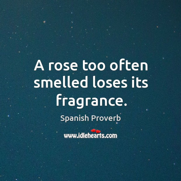 Image, A rose too often smelled loses its fragrance.