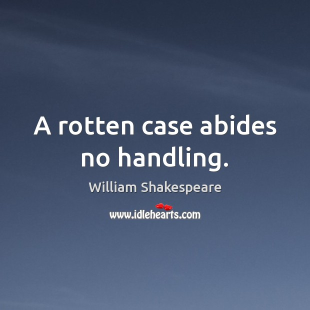 A rotten case abides no handling. Image