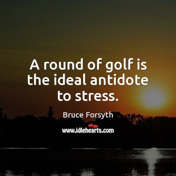 A round of golf is the ideal antidote to stress. Bruce Forsyth Picture Quote