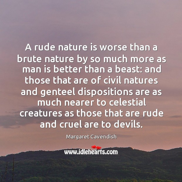 A rude nature is worse than a brute nature by so much more as man is better than a beast: Margaret Cavendish Picture Quote