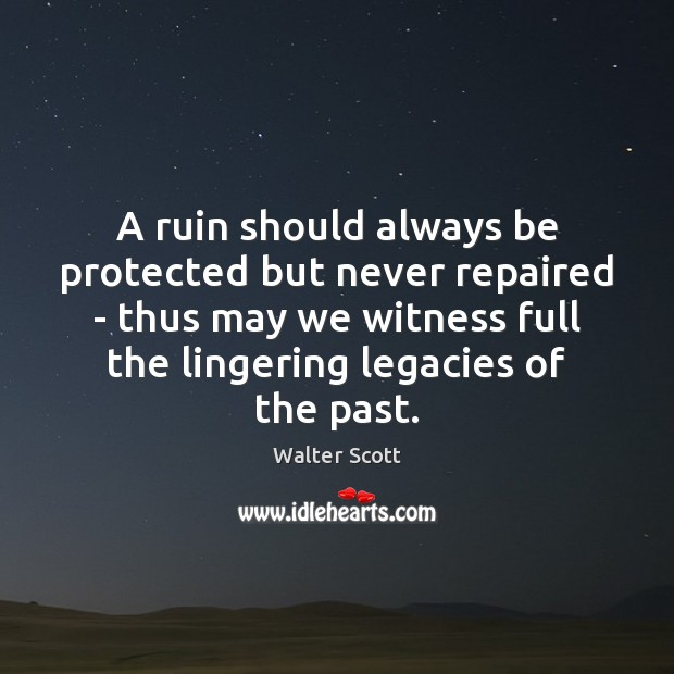 A ruin should always be protected but never repaired – thus may Walter Scott Picture Quote