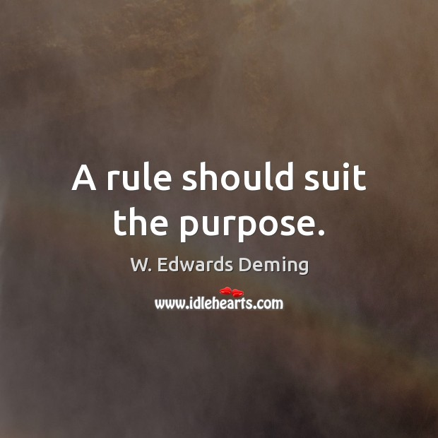 A rule should suit the purpose. W. Edwards Deming Picture Quote
