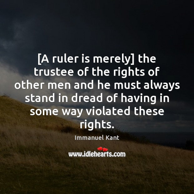 [A ruler is merely] the trustee of the rights of other men Immanuel Kant Picture Quote