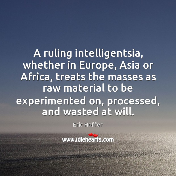 A ruling intelligentsia, whether in Europe, Asia or Africa, treats the masses Eric Hoffer Picture Quote