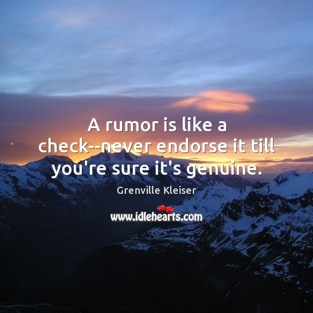 A rumor is like a check–never endorse it till you're sure it's genuine. Grenville Kleiser Picture Quote