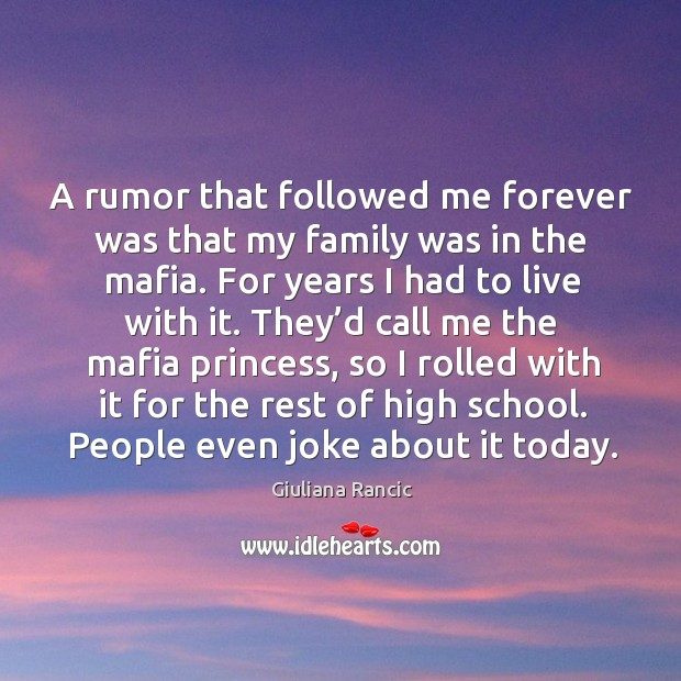 A rumor that followed me forever was that my family was in the mafia. For years I had to live with it. Giuliana Rancic Picture Quote