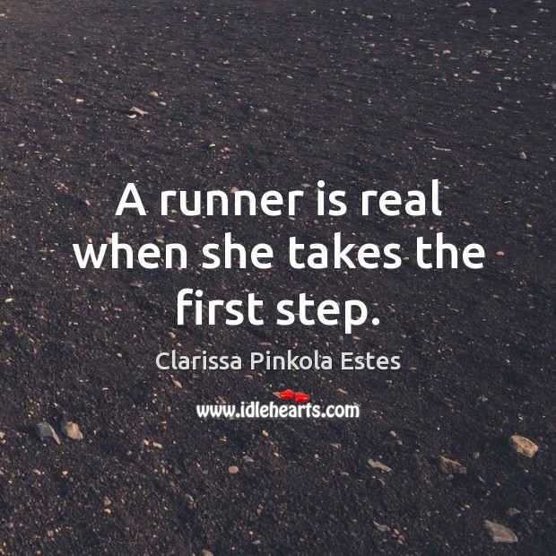A runner is real when she takes the first step. Clarissa Pinkola Estes Picture Quote