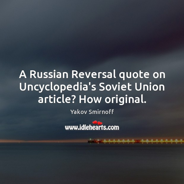 A Russian Reversal quote on Uncyclopedia's Soviet Union article? How original. Yakov Smirnoff Picture Quote