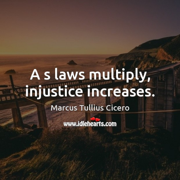 A s laws multiply, injustice increases. Marcus Tullius Cicero Picture Quote