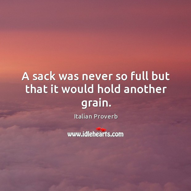 A sack was never so full but that it would hold another grain. Image