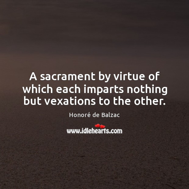A sacrament by virtue of which each imparts nothing but vexations to the other. Image