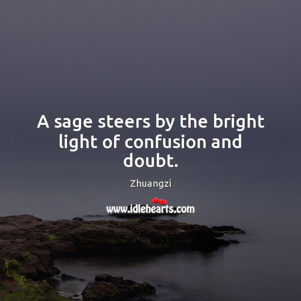 A sage steers by the bright light of confusion and doubt. Zhuangzi Picture Quote