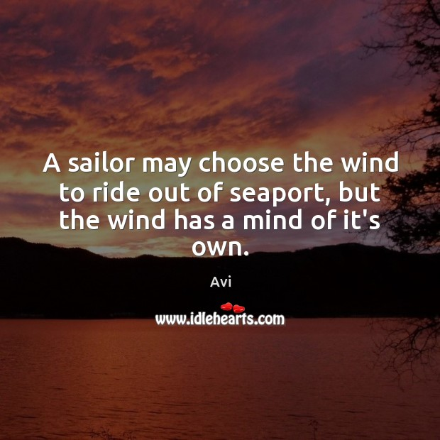 Image, A sailor may choose the wind to ride out of seaport, but the wind has a mind of it's own.