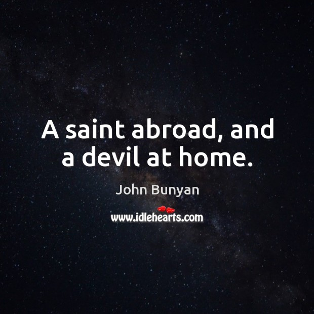 A saint abroad, and a devil at home. John Bunyan Picture Quote