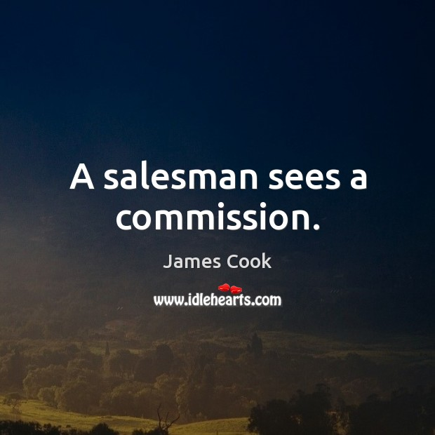 A salesman sees a commission. James Cook Picture Quote