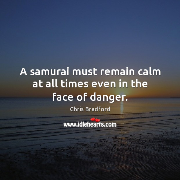 A samurai must remain calm at all times even in the face of danger. Chris Bradford Picture Quote