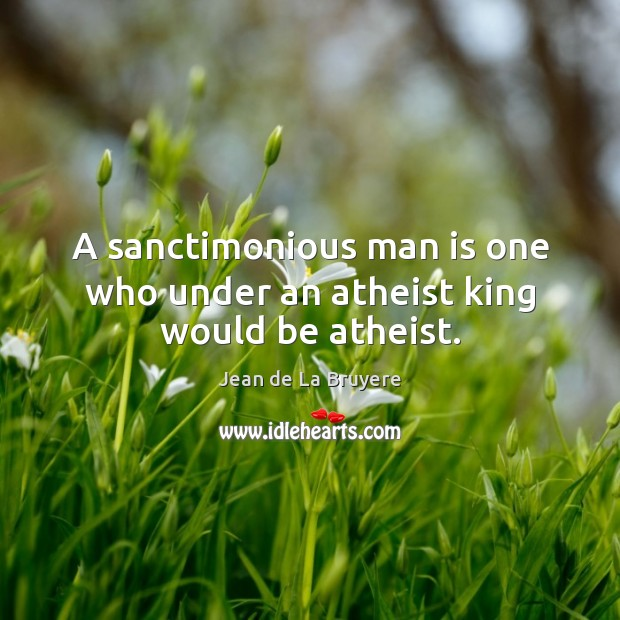 A sanctimonious man is one who under an atheist king would be atheist. Image