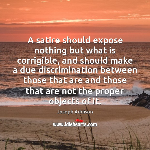 A satire should expose nothing but what is corrigible, and should make Joseph Addison Picture Quote