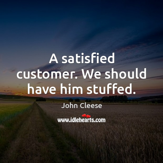 A satisfied customer. We should have him stuffed. John Cleese Picture Quote