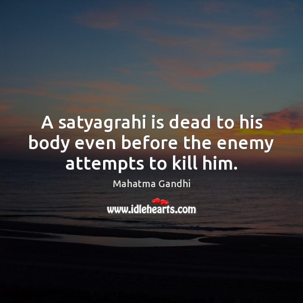A satyagrahi is dead to his body even before the enemy attempts to kill him. Image
