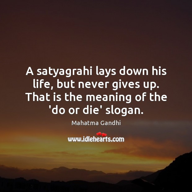 A satyagrahi lays down his life, but never gives up. That is Do or Die Quotes Image