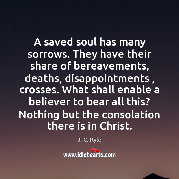 A saved soul has many sorrows. They have their share of bereavements, J. C. Ryle Picture Quote
