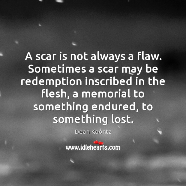 A scar is not always a flaw. Sometimes a scar may be Dean Koontz Picture Quote