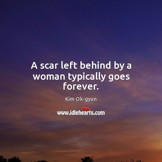 A scar left behind by a woman typically goes forever. Image