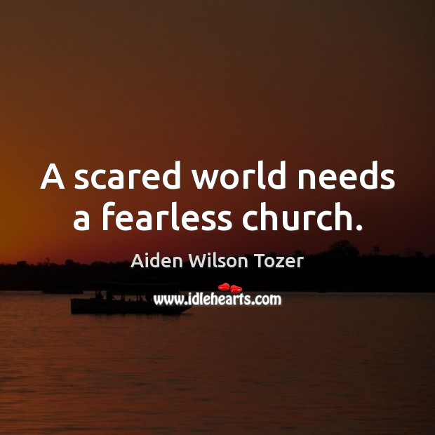 A scared world needs a fearless church. Image