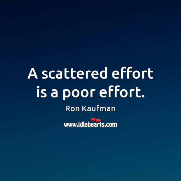 A scattered effort is a poor effort. Ron Kaufman Picture Quote