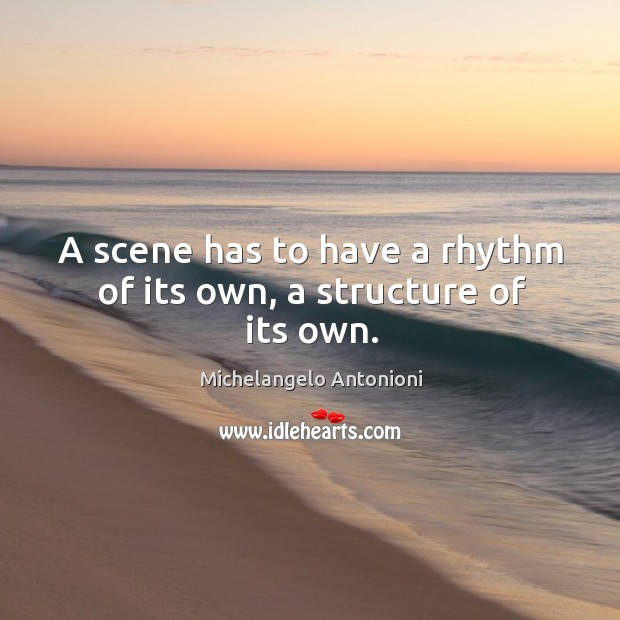 A scene has to have a rhythm of its own, a structure of its own. Image