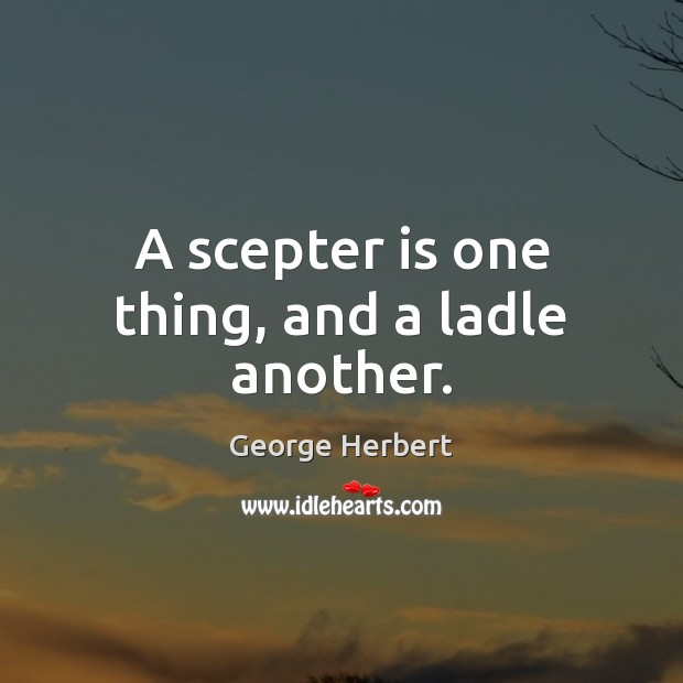 A scepter is one thing, and a ladle another. Image