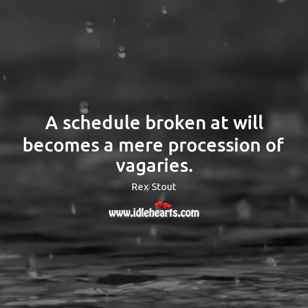 A schedule broken at will becomes a mere procession of vagaries. Image