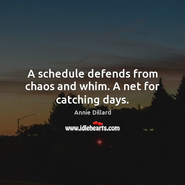 A schedule defends from chaos and whim. A net for catching days. Image